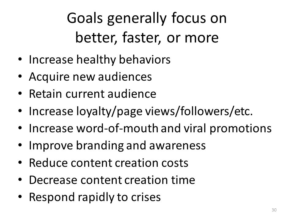 Goals generally focus on better, faster, or more Increase healthy behaviors Acquire new audiences Retain current audience Increase loyalty/page views/followers/etc.