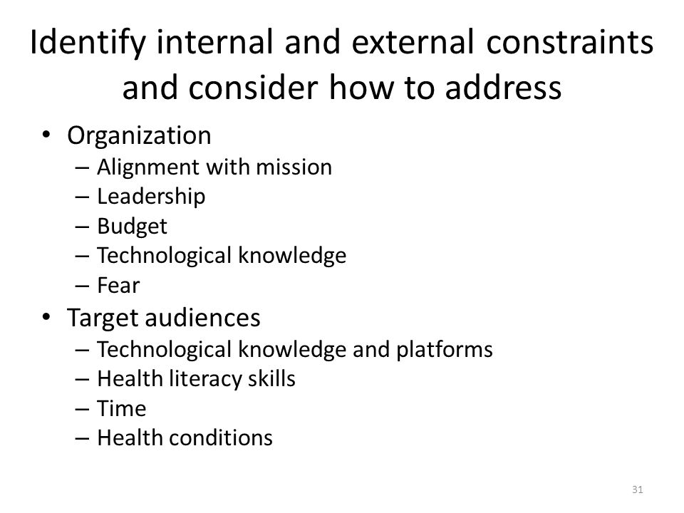 Identify internal and external constraints and consider how to address Organization – Alignment with mission – Leadership – Budget – Technological knowledge – Fear Target audiences – Technological knowledge and platforms – Health literacy skills – Time – Health conditions 31