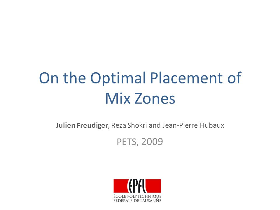 On the Optimal Placement of Mix Zones Julien Freudiger, Reza Shokri and Jean-Pierre Hubaux PETS, 2009