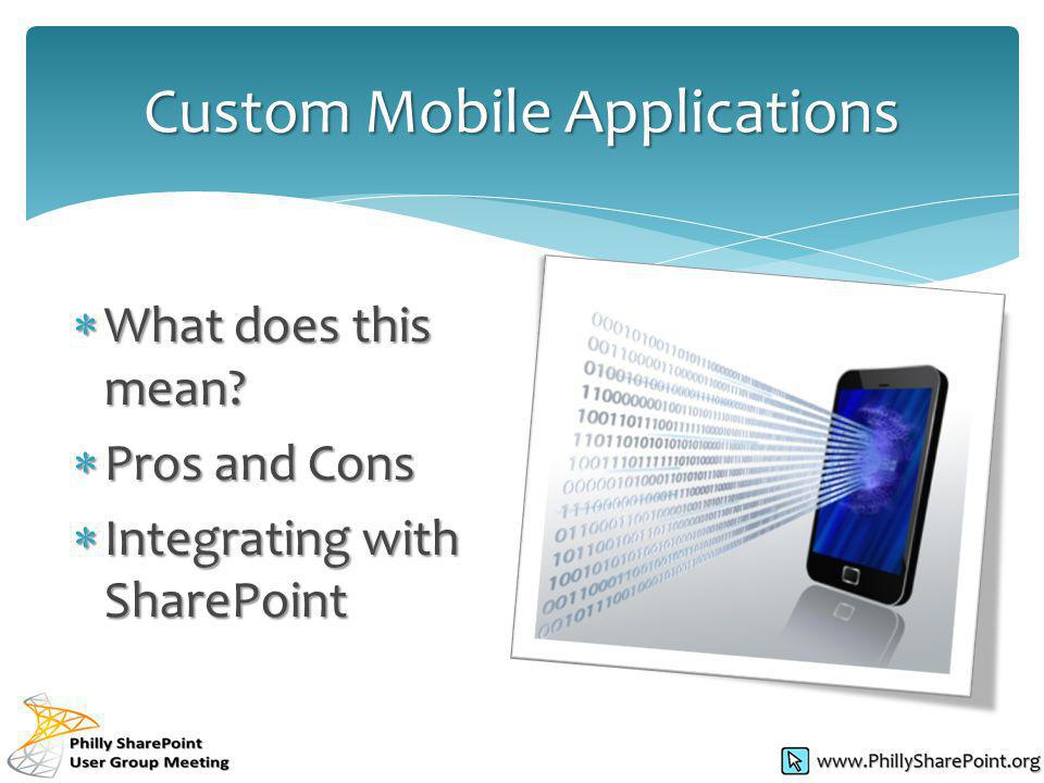 What does this mean? What does this mean? Pros and Cons Pros and Cons Integrating with SharePoint Integrating with SharePoint Custom Mobile Applicatio