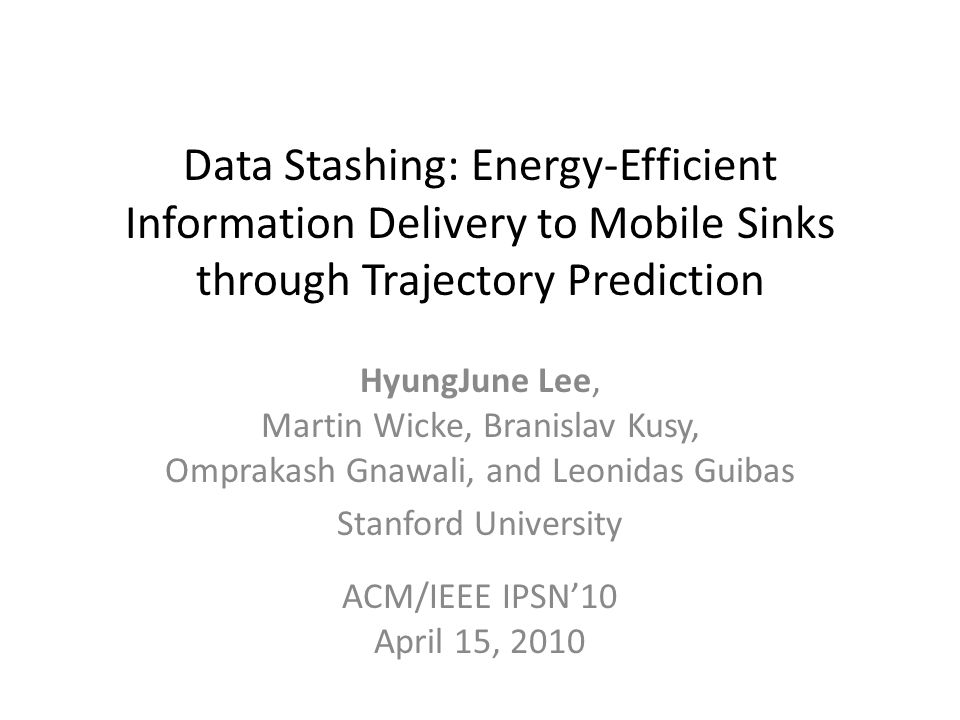 Data Stashing: Energy-Efficient Information Delivery to Mobile Sinks through Trajectory Prediction HyungJune Lee, Martin Wicke, Branislav Kusy, Omprakash Gnawali, and Leonidas Guibas Stanford University ACM/IEEE IPSN10 April 15, 2010