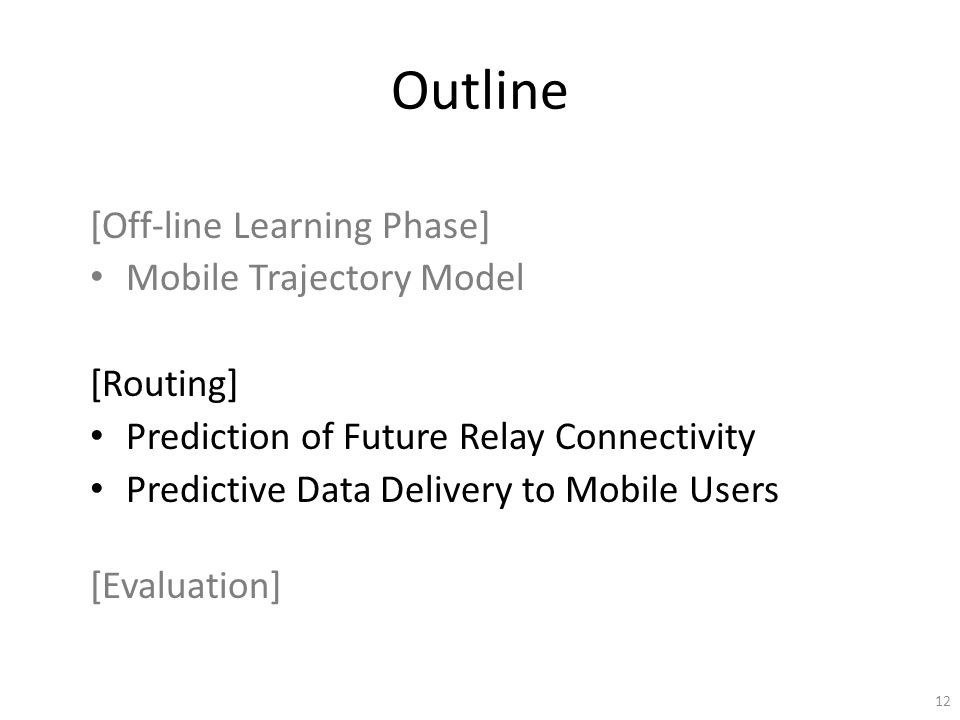 Outline [Off-line Learning Phase] Mobile Trajectory Model [Routing] Prediction of Future Relay Connectivity Predictive Data Delivery to Mobile Users [Evaluation] 12