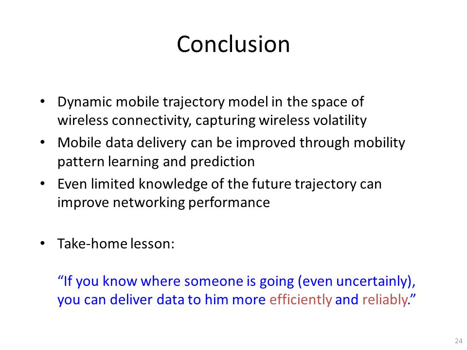 Conclusion Dynamic mobile trajectory model in the space of wireless connectivity, capturing wireless volatility Mobile data delivery can be improved through mobility pattern learning and prediction Even limited knowledge of the future trajectory can improve networking performance Take-home lesson: If you know where someone is going (even uncertainly), you can deliver data to him more efficiently and reliably.
