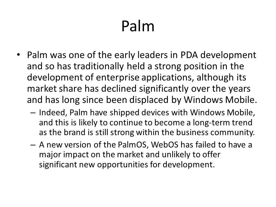 Palm Palm was one of the early leaders in PDA development and so has traditionally held a strong position in the development of enterprise applications, although its market share has declined significantly over the years and has long since been displaced by Windows Mobile.