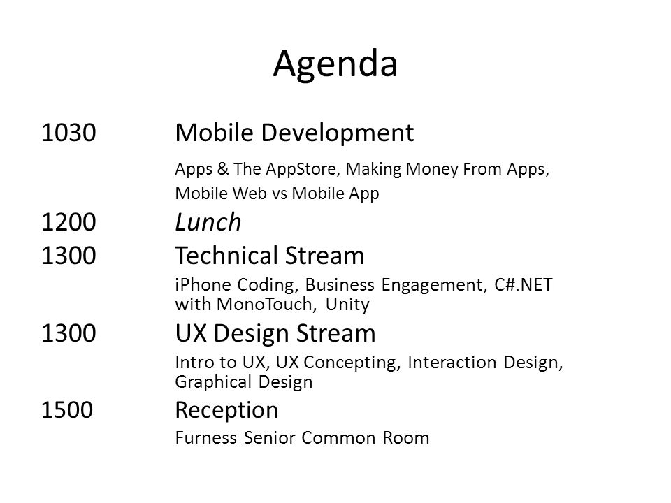 Agenda 1030Mobile Development Apps & The AppStore, Making Money From Apps, Mobile Web vs Mobile App 1200Lunch 1300Technical Stream iPhone Coding, Business Engagement, C#.NET with MonoTouch, Unity 1300UX Design Stream Intro to UX, UX Concepting, Interaction Design, Graphical Design 1500Reception Furness Senior Common Room