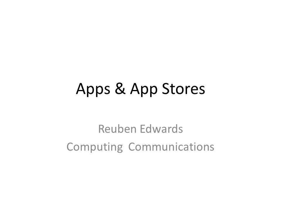 Apps & App Stores Reuben Edwards Computing Communications