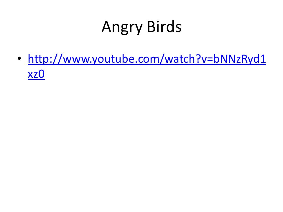 Angry Birds http://www.youtube.com/watch?v=bNNzRyd1 xz0 http://www.youtube.com/watch?v=bNNzRyd1 xz0