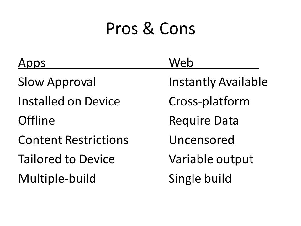 Pros & Cons AppsWeb Slow ApprovalInstantly Available Installed on DeviceCross-platform OfflineRequire Data Content RestrictionsUncensored Tailored to DeviceVariable output Multiple-buildSingle build