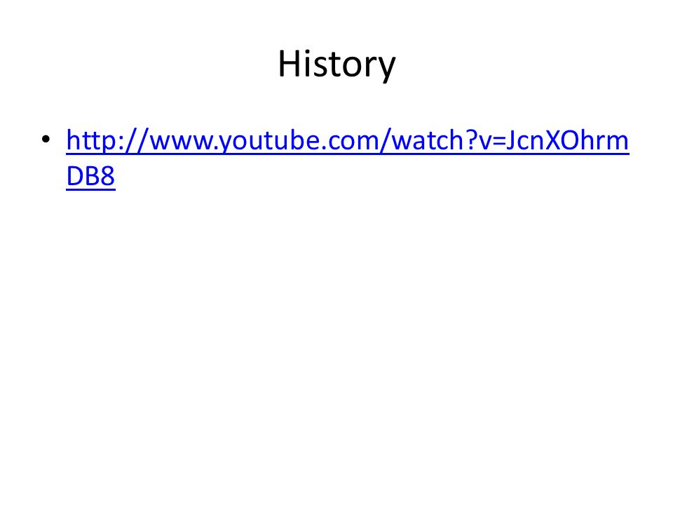 History http://www.youtube.com/watch?v=JcnXOhrm DB8 http://www.youtube.com/watch?v=JcnXOhrm DB8