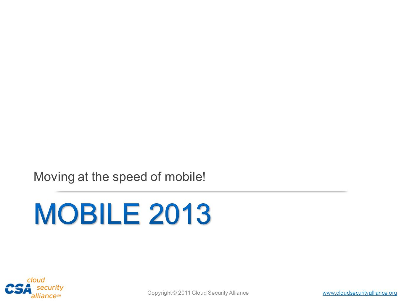 www.cloudsecurityalliance.org Copyright © 2011 Cloud Security Alliance Moving at the speed of mobile!