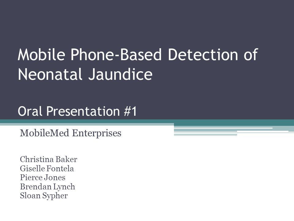 Mobile Phone-Based Detection of Neonatal Jaundice Oral Presentation #1 MobileMed Enterprises Christina Baker Giselle Fontela Pierce Jones Brendan Lync