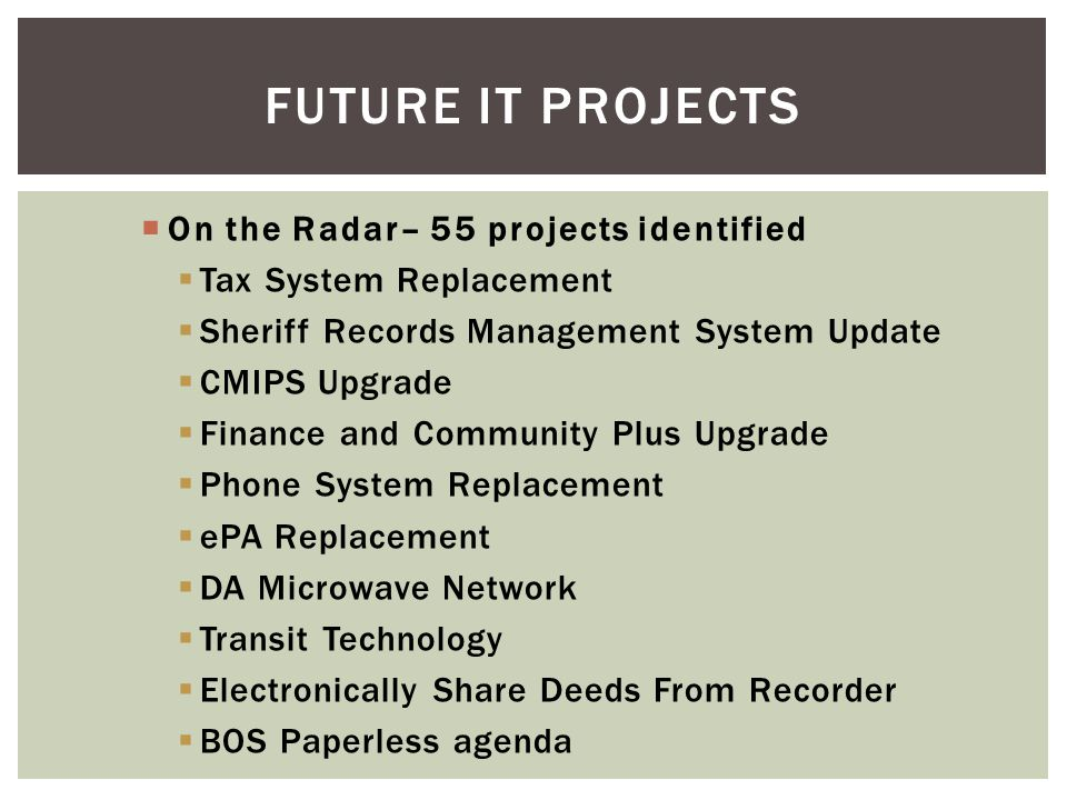 On the Radar– 55 projects identified Tax System Replacement Sheriff Records Management System Update CMIPS Upgrade Finance and Community Plus Upgrade