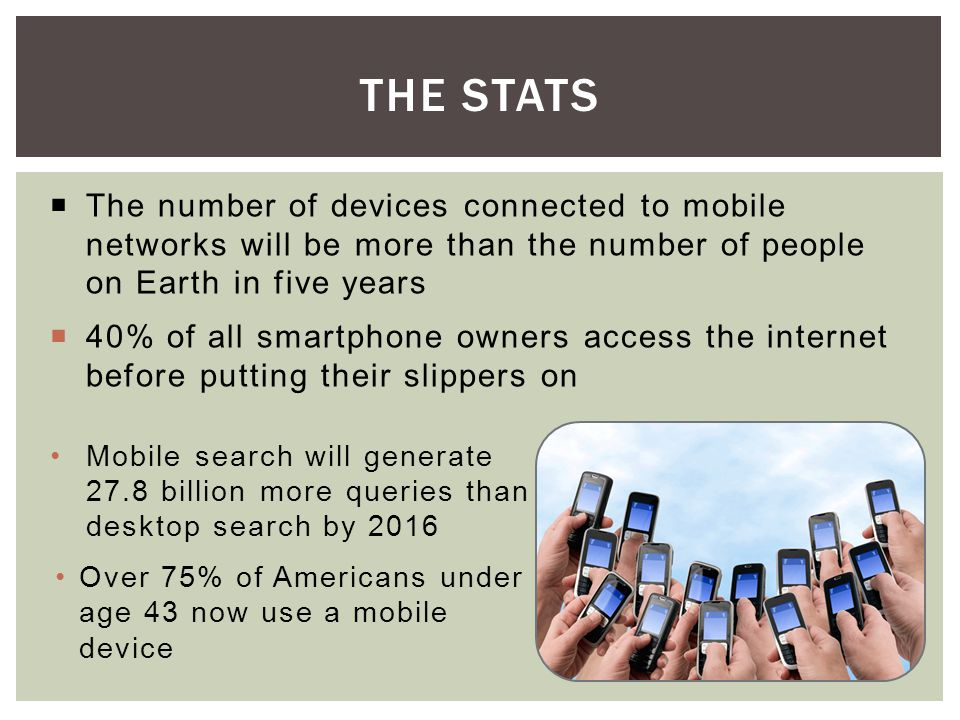 The number of devices connected to mobile networks will be more than the number of people on Earth in five years 40% of all smartphone owners access the internet before putting their slippers on THE STATS Mobile search will generate 27.8 billion more queries than desktop search by 2016 Over 75% of Americans under age 43 now use a mobile device