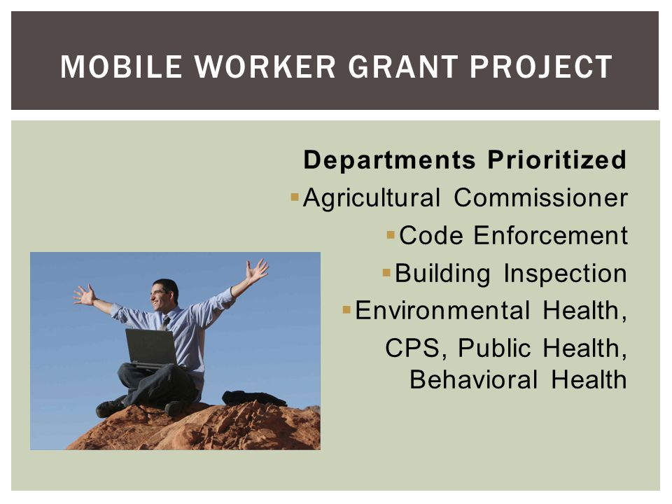 Departments Prioritized Agricultural Commissioner Code Enforcement Building Inspection Environmental Health, CPS, Public Health, Behavioral Health MOBILE WORKER GRANT PROJECT