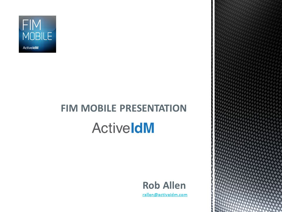 FIM MOBILE (cont) For inquiries and pricing information email info@ActiveIdM.com For more detailed information about FIM Mobile visit www.ActiveIdM.com