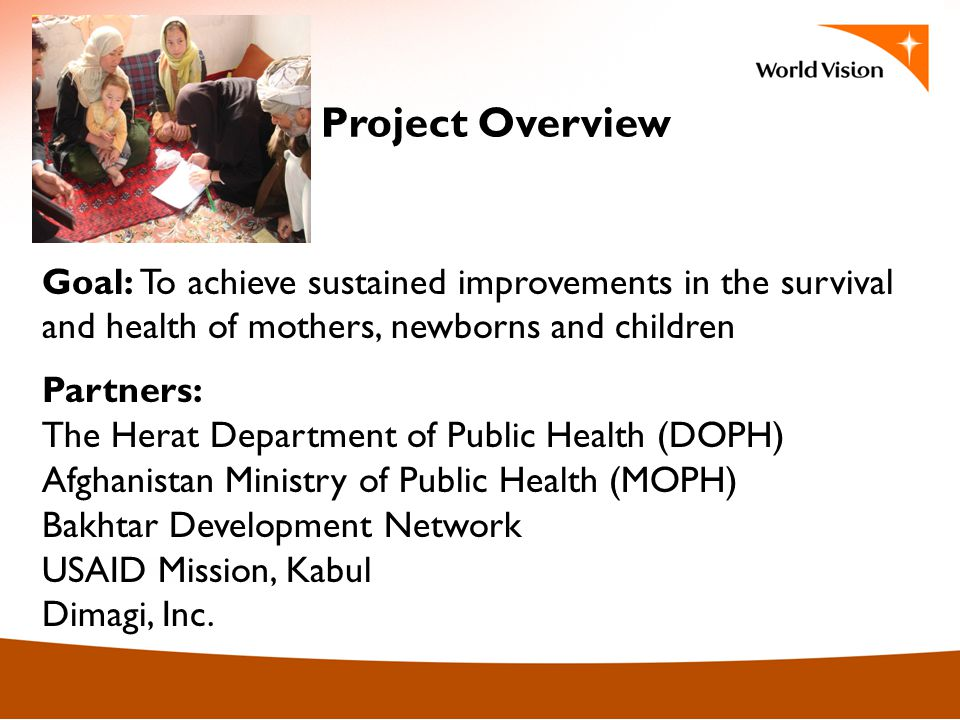 Project Overview Goal: To achieve sustained improvements in the survival and health of mothers, newborns and children Partners: The Herat Department of Public Health (DOPH) Afghanistan Ministry of Public Health (MOPH) Bakhtar Development Network USAID Mission, Kabul Dimagi, Inc.