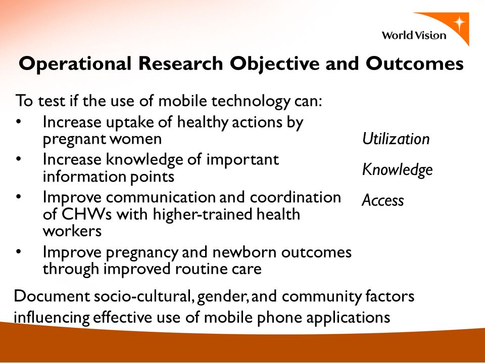 Operational Research Objective and Outcomes To test if the use of mobile technology can: Increase uptake of healthy actions by pregnant women Increase knowledge of important information points Improve communication and coordination of CHWs with higher-trained health workers Improve pregnancy and newborn outcomes through improved routine care Document socio-cultural, gender, and community factors influencing effective use of mobile phone applications Utilization Knowledge Access