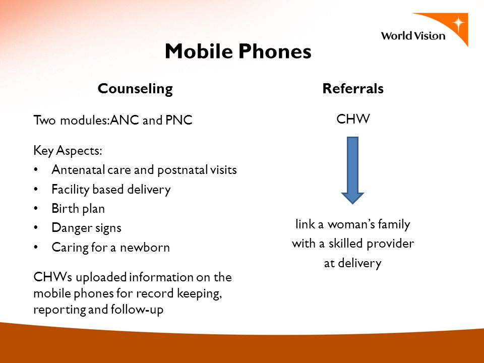 Mobile Phones Counseling Two modules: ANC and PNC Key Aspects: Antenatal care and postnatal visits Facility based delivery Birth plan Danger signs Caring for a newborn CHWs uploaded information on the mobile phones for record keeping, reporting and follow-up Referrals CHW link a womans family with a skilled provider at delivery