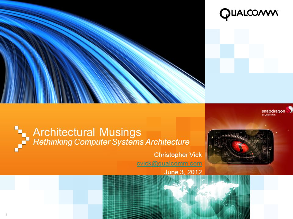 1 Architectural Musings Rethinking Computer Systems Architecture Christopher Vick cvick@qualcomm.com June 3, 2012