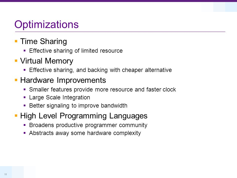 11 Optimizations Time Sharing Effective sharing of limited resource Virtual Memory Effective sharing, and backing with cheaper alternative Hardware Improvements Smaller features provide more resource and faster clock Large Scale Integration Better signaling to improve bandwidth High Level Programming Languages Broadens productive programmer community Abstracts away some hardware complexity