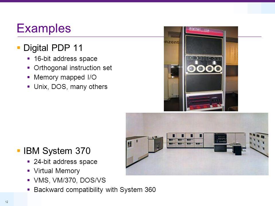 12 Examples Digital PDP 11 16-bit address space Orthogonal instruction set Memory mapped I/O Unix, DOS, many others IBM System 370 24-bit address space Virtual Memory VMS, VM/370, DOS/VS Backward compatibility with System 360