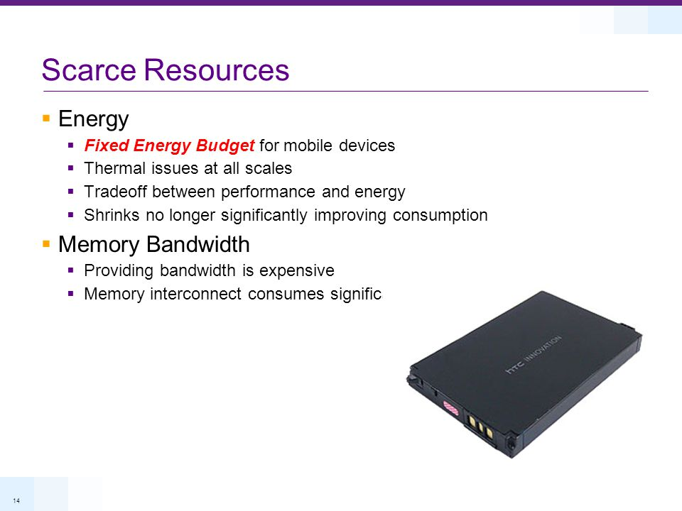 14 Scarce Resources Energy Fixed Energy Budget for mobile devices Thermal issues at all scales Tradeoff between performance and energy Shrinks no longer significantly improving consumption Memory Bandwidth Providing bandwidth is expensive Memory interconnect consumes significant energy