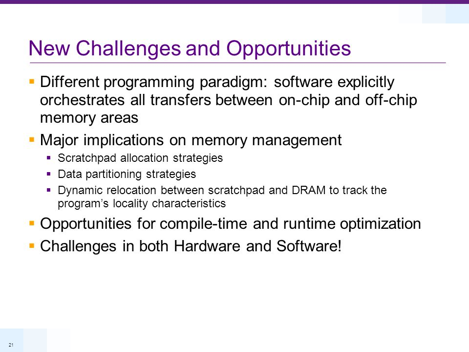 21 Different programming paradigm: software explicitly orchestrates all transfers between on-chip and off-chip memory areas Major implications on memory management Scratchpad allocation strategies Data partitioning strategies Dynamic relocation between scratchpad and DRAM to track the programs locality characteristics Opportunities for compile-time and runtime optimization Challenges in both Hardware and Software.