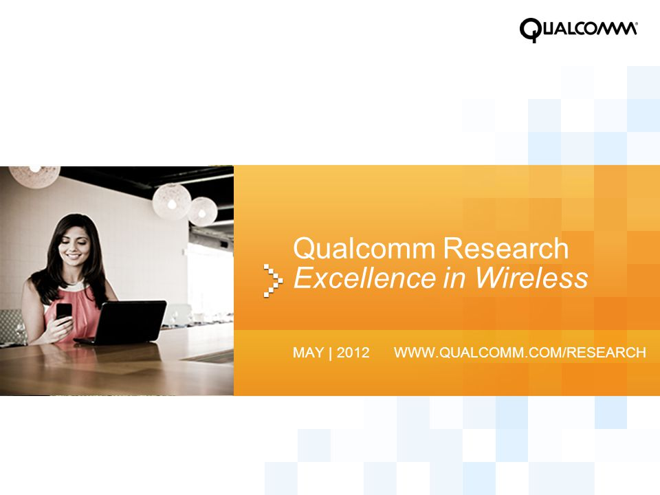 Qualcomm Research Excellence in Wireless MAY | 2012 WWW.QUALCOMM.COM/RESEARCH