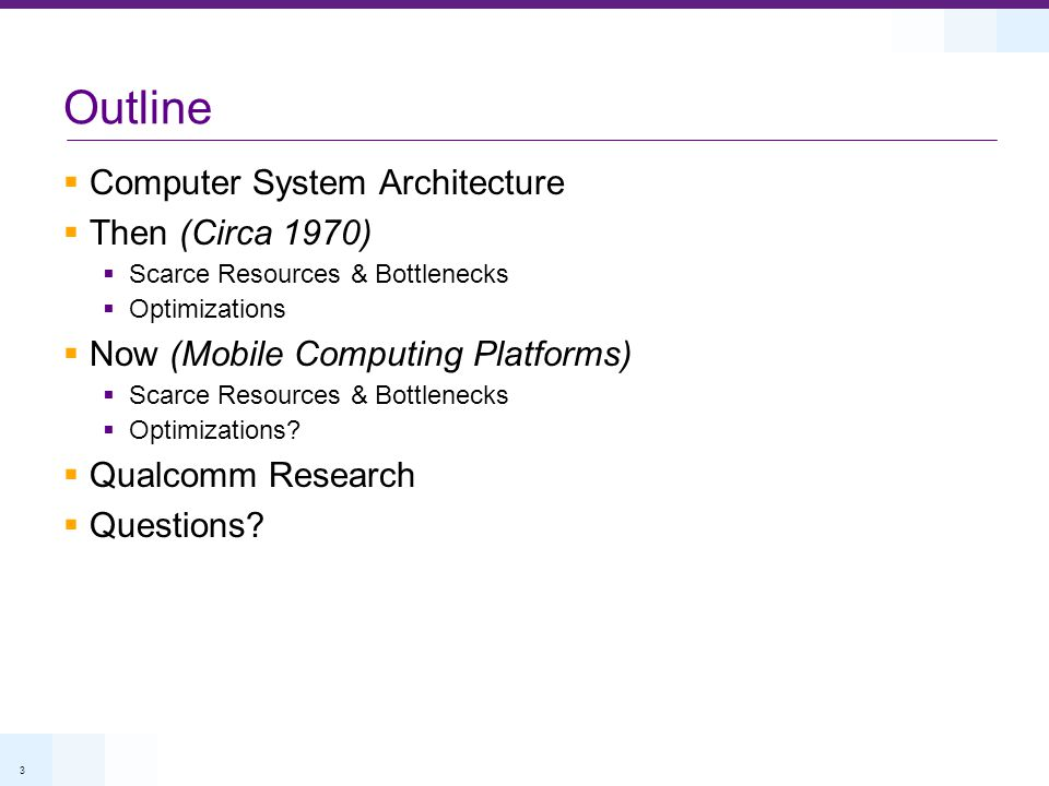 3 Outline Computer System Architecture Then (Circa 1970) Scarce Resources & Bottlenecks Optimizations Now (Mobile Computing Platforms) Scarce Resources & Bottlenecks Optimizations.