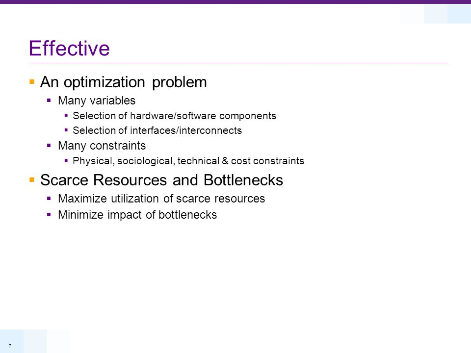 7 Effective An optimization problem Many variables Selection of hardware/software components Selection of interfaces/interconnects Many constraints Physical, sociological, technical & cost constraints Scarce Resources and Bottlenecks Maximize utilization of scarce resources Minimize impact of bottlenecks