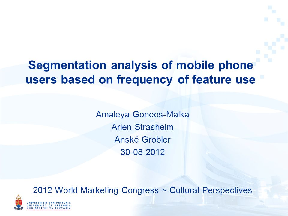Segmentation analysis of mobile phone users based on frequency of feature use Amaleya Goneos-Malka Arien Strasheim Anské Grobler 30-08-2012 2012 World Marketing Congress ~ Cultural Perspectives