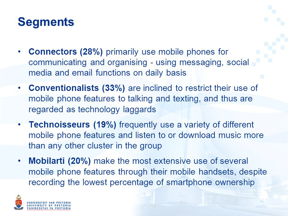 Segments Connectors (28%) primarily use mobile phones for communicating and organising - using messaging, social media and email functions on daily basis Conventionalists (33%) are inclined to restrict their use of mobile phone features to talking and texting, and thus are regarded as technology laggards Technoisseurs (19%) frequently use a variety of different mobile phone features and listen to or download music more than any other cluster in the group Mobilarti (20%) make the most extensive use of several mobile phone features through their mobile handsets, despite recording the lowest percentage of smartphone ownership