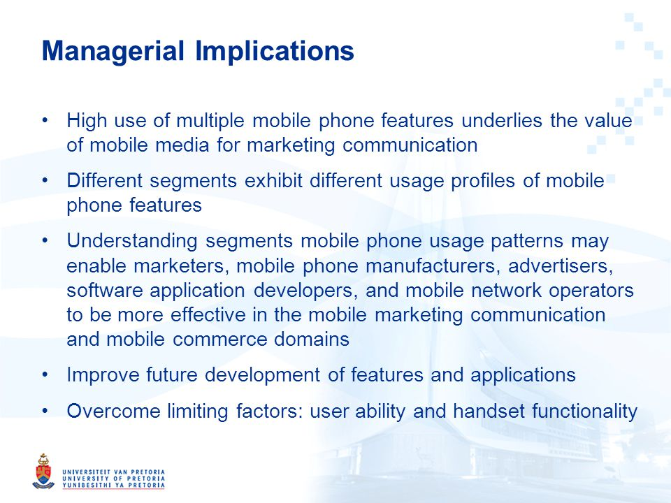 Managerial Implications High use of multiple mobile phone features underlies the value of mobile media for marketing communication Different segments exhibit different usage profiles of mobile phone features Understanding segments mobile phone usage patterns may enable marketers, mobile phone manufacturers, advertisers, software application developers, and mobile network operators to be more effective in the mobile marketing communication and mobile commerce domains Improve future development of features and applications Overcome limiting factors: user ability and handset functionality