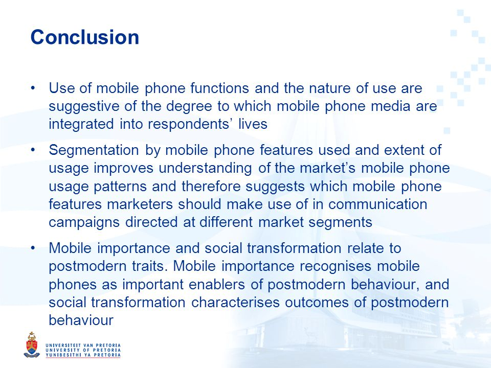 Conclusion Use of mobile phone functions and the nature of use are suggestive of the degree to which mobile phone media are integrated into respondents lives Segmentation by mobile phone features used and extent of usage improves understanding of the markets mobile phone usage patterns and therefore suggests which mobile phone features marketers should make use of in communication campaigns directed at different market segments Mobile importance and social transformation relate to postmodern traits.