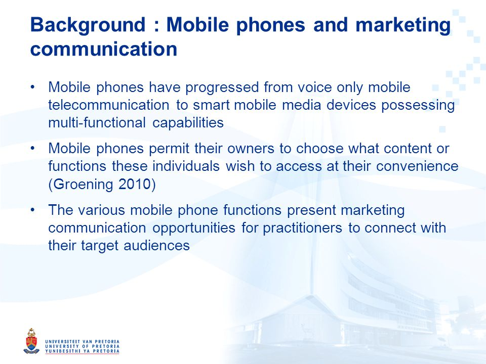 Background : Mobile phones and marketing communication Mobile phones have progressed from voice only mobile telecommunication to smart mobile media devices possessing multi-functional capabilities Mobile phones permit their owners to choose what content or functions these individuals wish to access at their convenience (Groening 2010) The various mobile phone functions present marketing communication opportunities for practitioners to connect with their target audiences