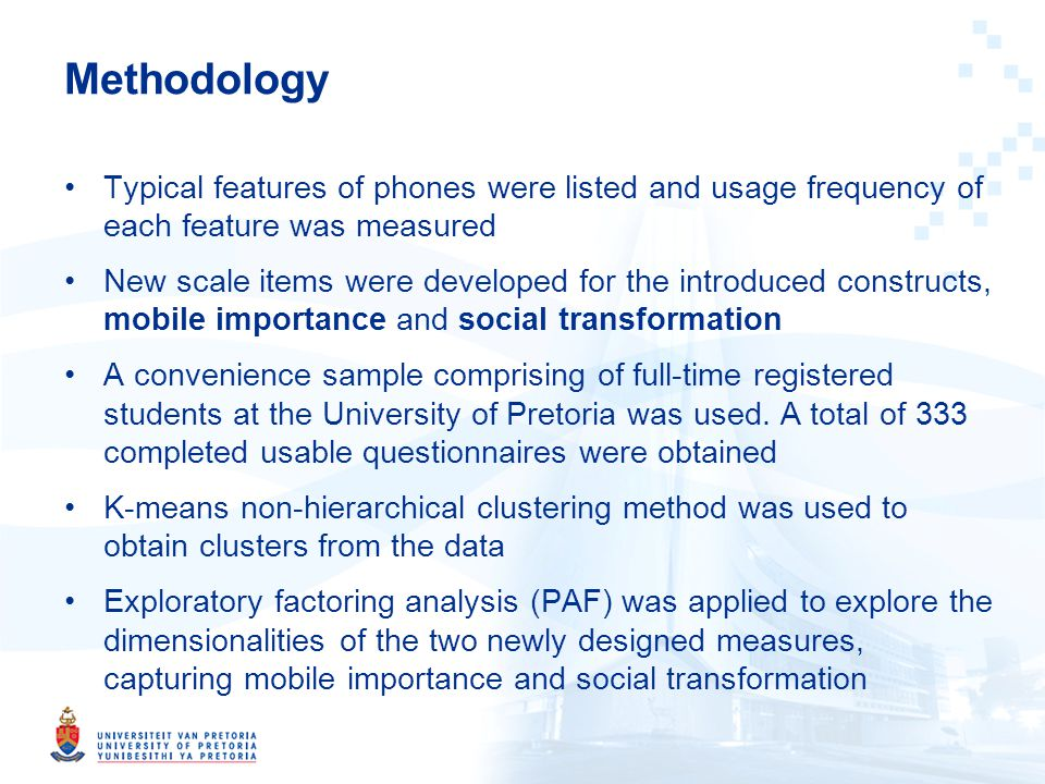Methodology Typical features of phones were listed and usage frequency of each feature was measured New scale items were developed for the introduced constructs, mobile importance and social transformation A convenience sample comprising of full-time registered students at the University of Pretoria was used.