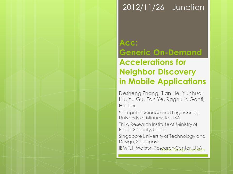 Acc: Generic On-Demand Accelerations for Neighbor Discovery in Mobile Applications Desheng Zhang, Tian He, Yunhuai Liu, Yu Gu, Fan Ye, Raghu k.