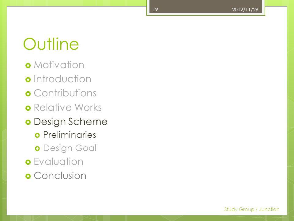 Outline Motivation Introduction Contributions Relative Works Design Scheme Preliminaries Design Goal Evaluation Conclusion 2012/11/26 Study Group / Junction 19