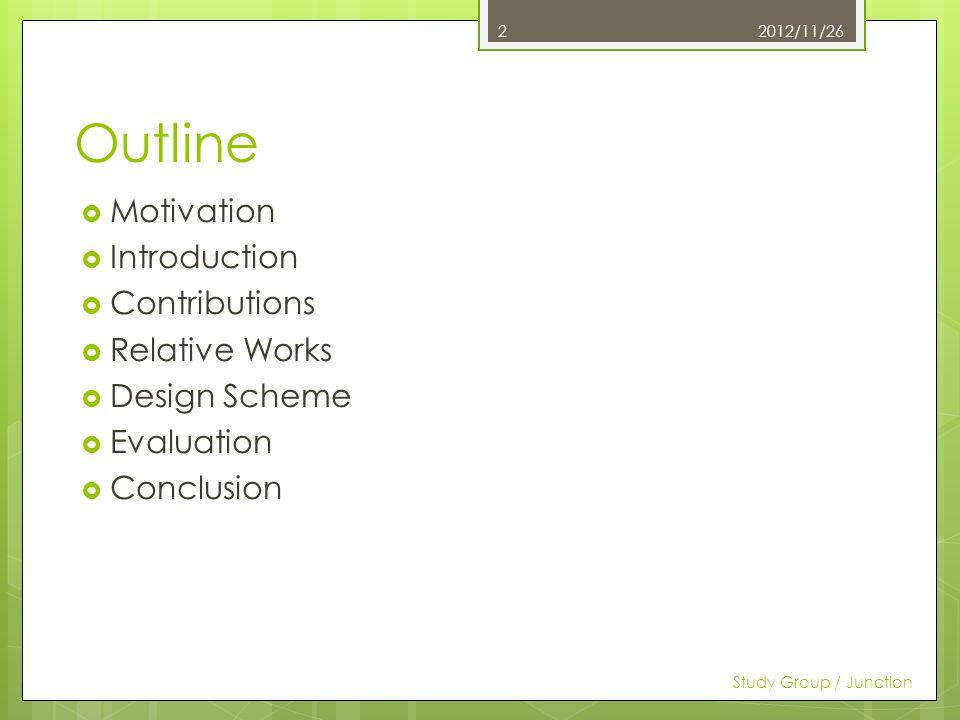 Outline Motivation Introduction Contributions Relative Works Design Scheme Evaluation Conclusion 2012/11/26 Study Group / Junction 2