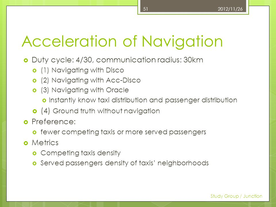 Acceleration of Navigation Duty cycle: 4/30, communication radius: 30km (1) Navigating with Disco (2) Navigating with Acc-Disco (3) Navigating with Oracle Instantly know taxi distribution and passenger distribution (4) Ground truth without navigation Preference: fewer competing taxis or more served passengers Metrics Competing taxis density Served passengers density of taxis neighborhoods 2012/11/26 Study Group / Junction 51