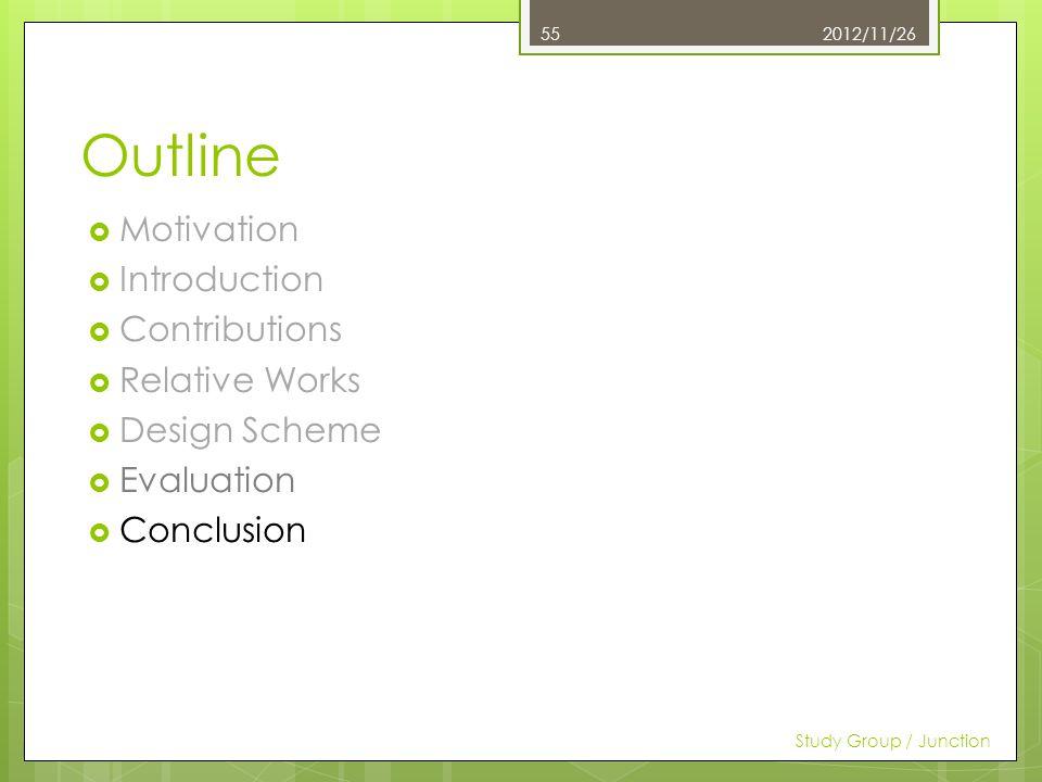 Outline Motivation Introduction Contributions Relative Works Design Scheme Evaluation Conclusion 2012/11/26 Study Group / Junction 55
