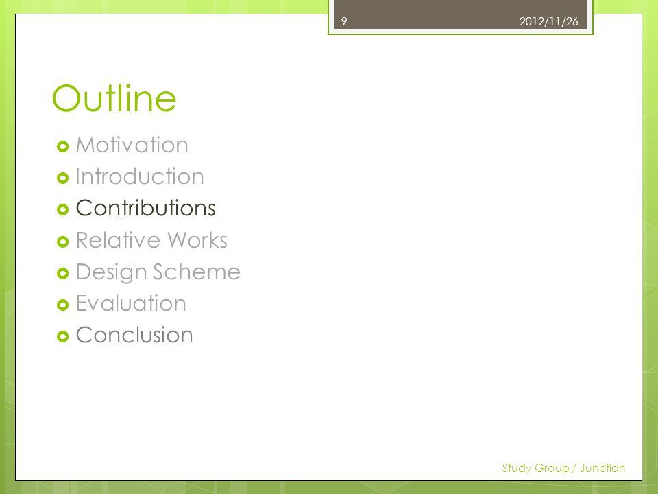 Outline Motivation Introduction Contributions Relative Works Design Scheme Evaluation Conclusion 2012/11/26 Study Group / Junction 9