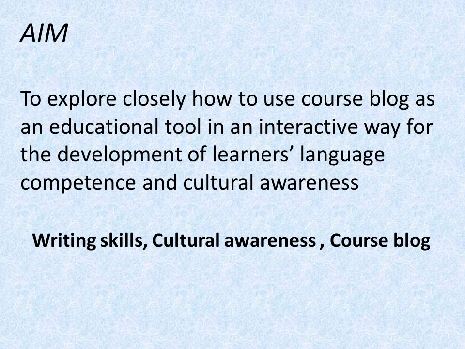 AIM To explore closely how to use course blog as an educational tool in an interactive way for the development of learners language competence and cul