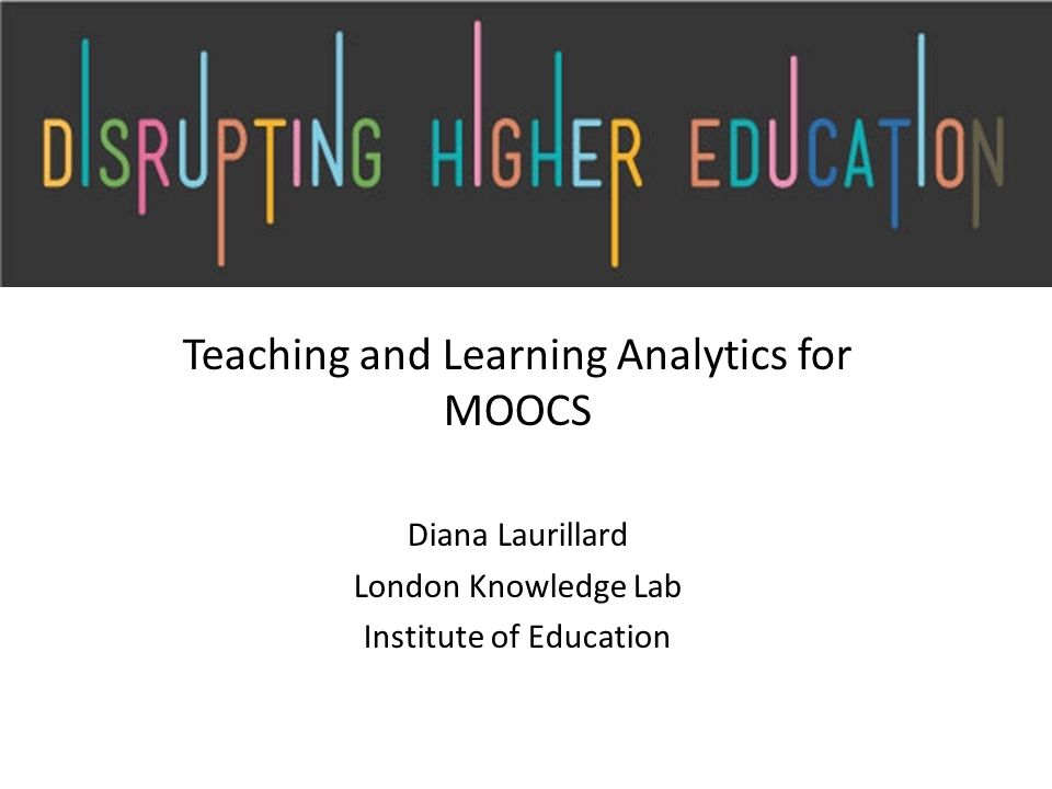 Teaching and Learning Analytics for MOOCS Diana Laurillard London Knowledge Lab Institute of Education