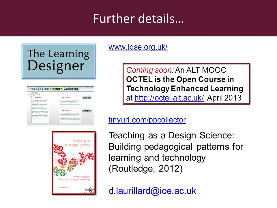 Teaching as a Design Science: Building pedagogical patterns for learning and technology (Routledge, 2012) d.laurillard@ioe.ac.uk www.ldse.org.uk/ tiny