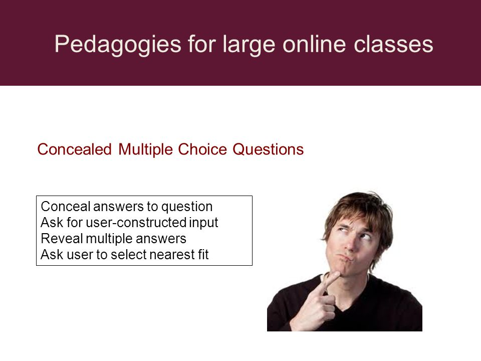 Pedagogies for large online classes Concealed Multiple Choice Questions Conceal answers to question Ask for user-constructed input Reveal multiple ans