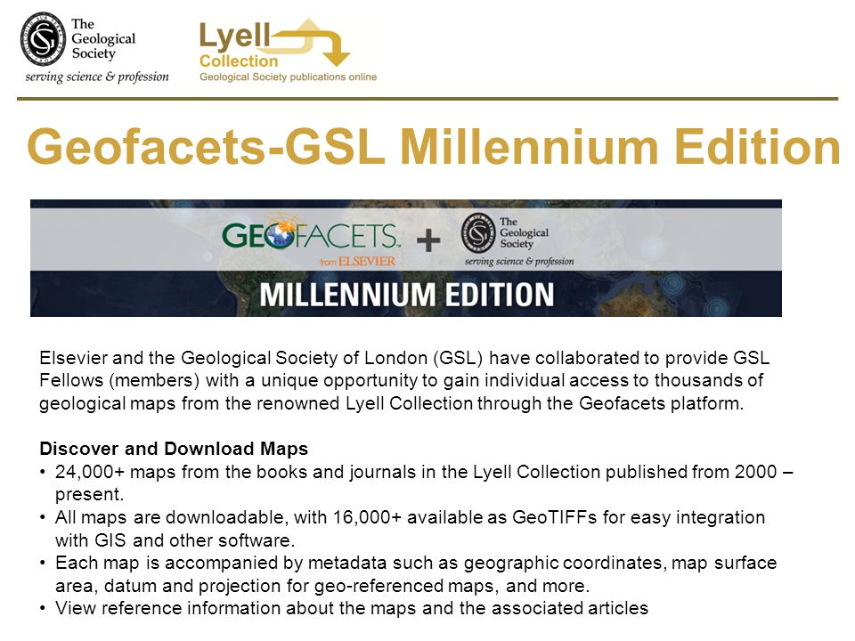 Geofacets-GSL Millennium Edition Elsevier and the Geological Society of London (GSL) have collaborated to provide GSL Fellows (members) with a unique opportunity to gain individual access to thousands of geological maps from the renowned Lyell Collection through the Geofacets platform.