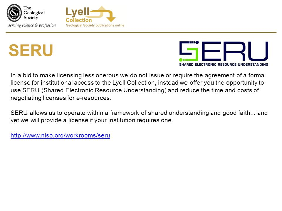 SERU In a bid to make licensing less onerous we do not issue or require the agreement of a formal license for institutional access to the Lyell Collection, instead we offer you the opportunity to use SERU (Shared Electronic Resource Understanding) and reduce the time and costs of negotiating licenses for e-resources.