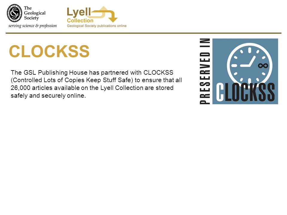 CLOCKSS The GSL Publishing House has partnered with CLOCKSS (Controlled Lots of Copies Keep Stuff Safe) to ensure that all 26,000 articles available on the Lyell Collection are stored safely and securely online.
