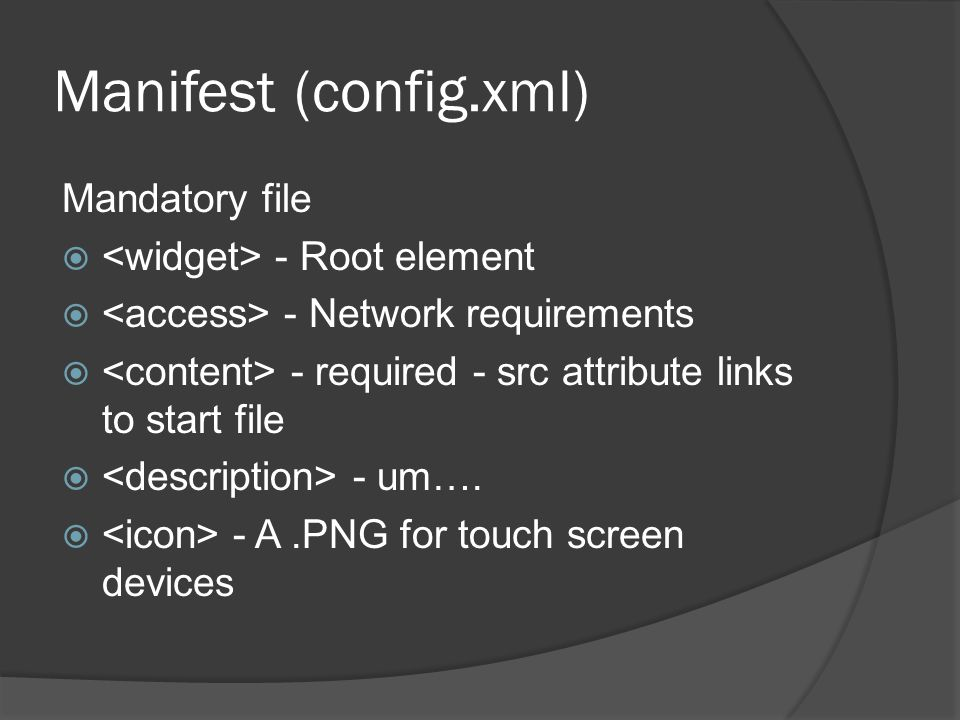 Manifest (config.xml) Mandatory file - Root element - Network requirements - required - src attribute links to start file - um….